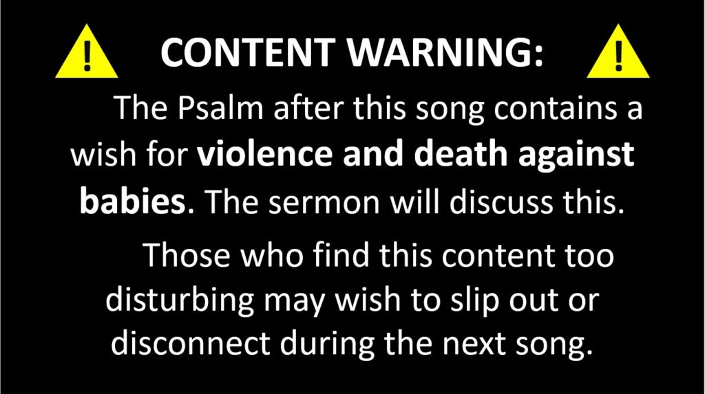 CONTENT WARNING: The Psalm after this song contains a wish for violence and death against babies. The sermon will discuss this. Those who find this content too disturbing may wish to slip out or disconnect during the next song.